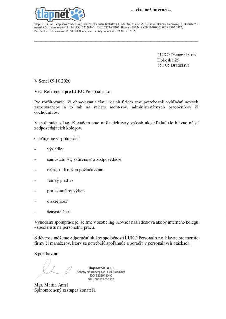 Ing. Kováč -LUKO  Holíčska 25 851 05 Bratislava    VSenci 09.10.2020  Vec: Referencia pre Ing. Kováč -LUKO  Pre rozširovanie  či obnovovanie tímu našich firiem sme potrebovali vyhľadať nových zamestnancov  a to tak na miesto montérov, administratívnych pracovníkov či obchodníkov.    V spolupráci  s Ing. Kováčom sme našli efektívny spôsob ako hľadať ale hlavne nájsť zodpovedajúcich kolegov.  Oceňujeme v spolupráci:  -          výsledky  -          samostatnosť, skúsenosť a zodpovednosť  -          rešpekt   k našim požiadavkám  -          férový prístup  -          profesionálny výkon  -          diskrétnosť  -          šetrenie času.  Výhodami spolupráce je, že sme v osobe Ing. Kováča našli doslova akoby interného kolegu - špecialistu na personálnu prácu.     S dôverou môžeme odporúčať služby spoločnosti LUKO Personal s.r.o. hlavne pre menšie firmy či manažérov, ktorý sa potrebujú spoľahnúť a poradiť v personálnych otázkach.  Spozdravom      Mgr. Martin Antal Splnomocnený zástupca konateľa